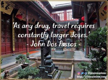 'Como todas las drogas, viajar requiere un aumento constante de la dosis.' - John Dos Passos