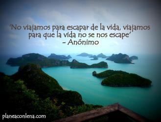 'No viajamos para escapar de la vida, viajamos para que la vida no se nos escape' - Anónimo