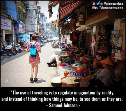 'Lo útil de viajar es regular la imaginación con la realidad y, en vez de pensar cómo podrían ser las cosas, verlas como son' - Samuel Johnson