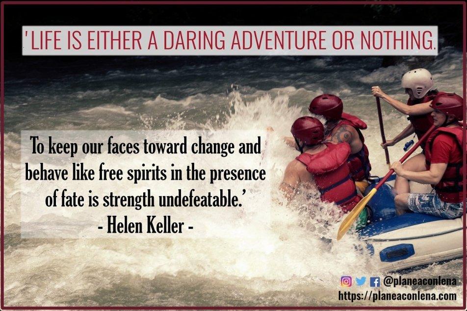 'La vida es una aventura atrevida o nada. Mantener nuestras caras hacia el cambio y comportarnos como espíritus libres en presencia del destino es una fuerza invencible.' - Helen Keller