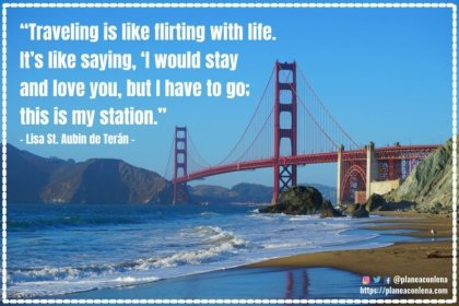 'Traveling is like flirting with life. It's like saying, 'I would stay and love you, but I have to go; this is my station.''- Lisa St. Aubin de Terán