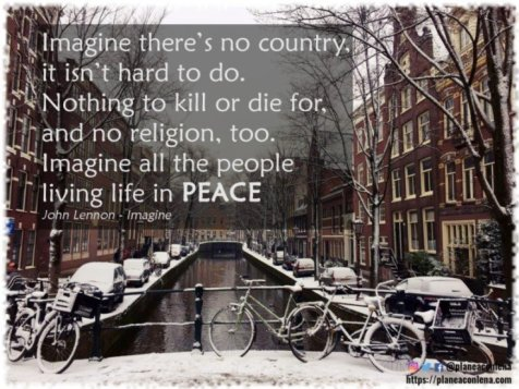 Imagine there's no country, it isn't hard to do. Nothing to kill or die for, and no religion, too. Imagine all the people living life in peace. - John Lennon, Imagine