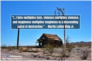 '[..] El odio no puede expulsar el odio; solo el amor puede hacer eso. El odio multiplica el odio, la violencia multiplica la violencia, y la dureza multiplica la dureza en una espiral descendente de destrucción .'- Martin Luther King Jr.