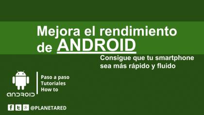 Como mejorar el rendimiento de tu smartphone Android