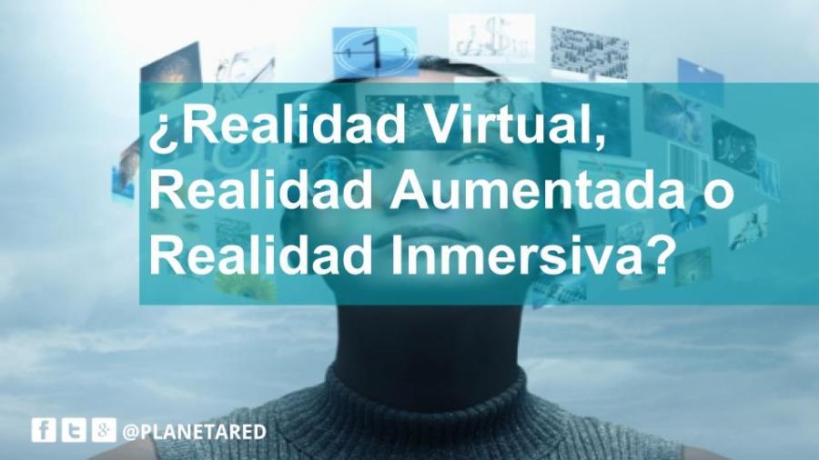 ¿Realidad virtual, Realidad inmersiva o Realidad aumentada?