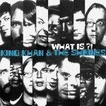 KING KHAN & THE SHRINES – What is ?!