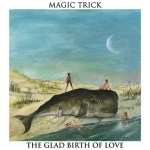 MAGIC TRICK – The Glad Birth Of Love