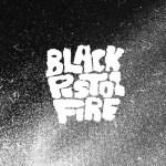 BLACK PISTOL FIRE – Black Pistol Fire