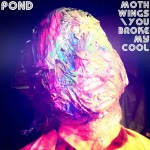 POND – Moth Wings / You Broke My Cool