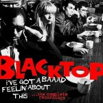 BLACKTOP – I Got A Baaad Feelin' About This… the complete recordings