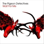 THE PIGEON DETECTIVES – Wait For Me