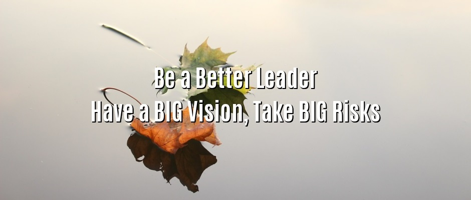 Be a Better Leader – Have a BIG Vision, Take BIG Risks