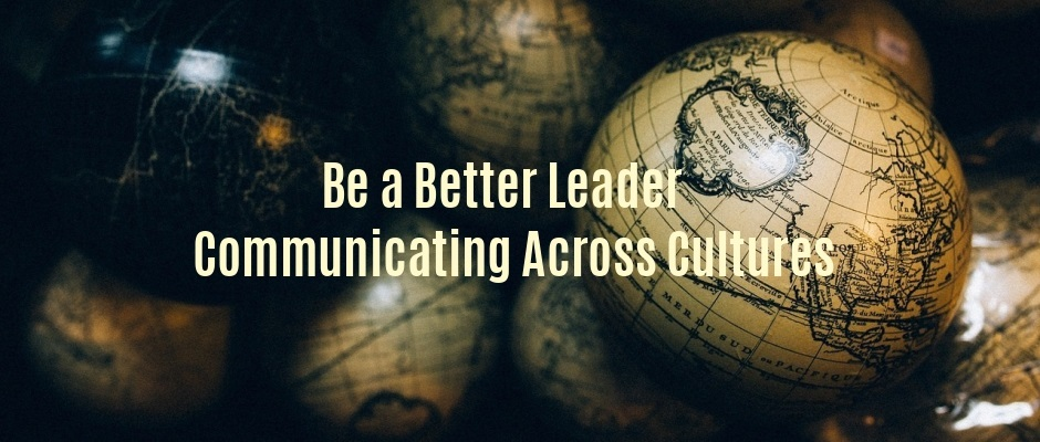 Be a Better Leader – Communicating Across Cultures