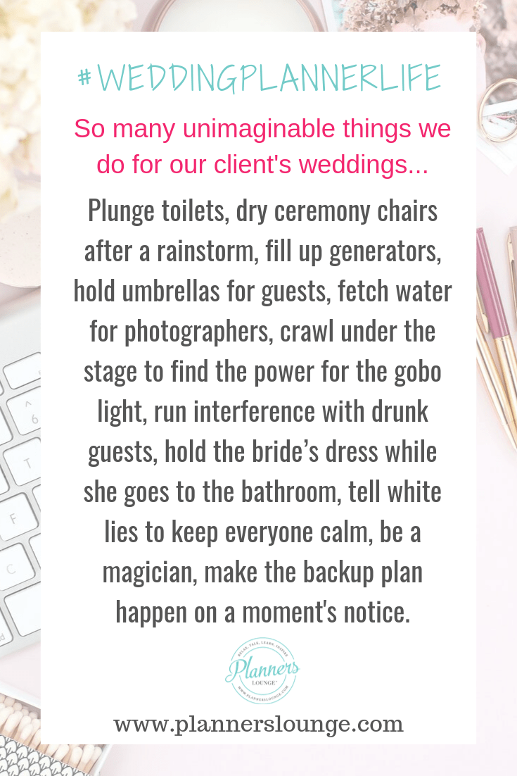 As wedding planners, there are crazy and unimaginable things we do to ensure our clients have a successful wedding day. From plunging toilets to holding the bride\'s dress while she uses the restroom, we are heroes! 