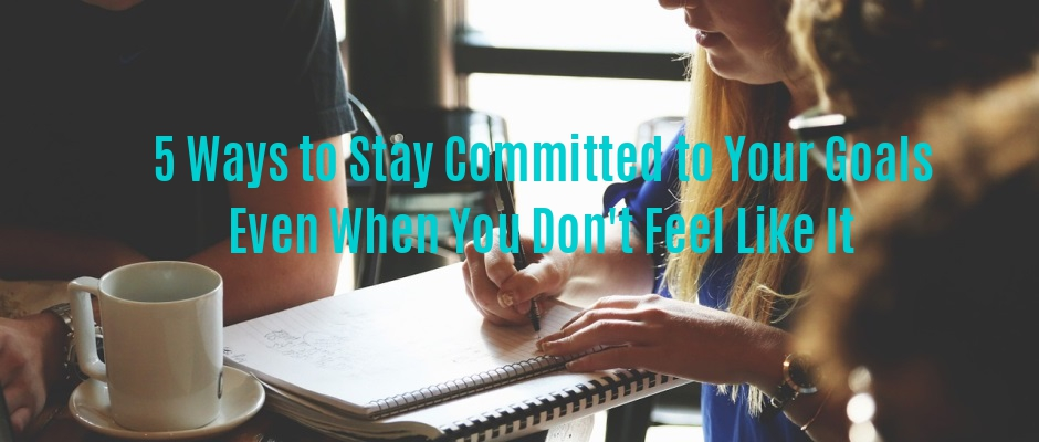 5 Ways to Stay Committed to Your Goals Even When You Don't Feel Like It