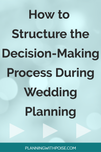 How to Structure Your Decision-Making Process to Make the Best Wedding Decisions