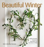 Beautiful Winter: Holiday Wreaths, Garlands, and Decorations for Your Home and Table by  Edle Catharina Norman