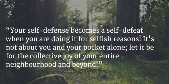 """Your self-defense becomes a self-defeat when you are doing it for selfish reasons! It's not about you and your pocket alone; let it be for the collective joy of your entire neighbourhood and beyond!"""