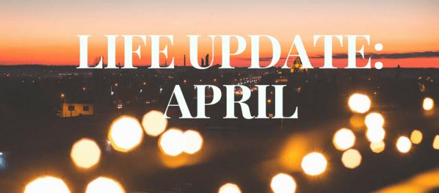 LIFE UPDATE- APRIL
