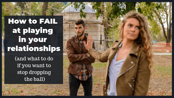 How to Fail at Playing in Your Relationships