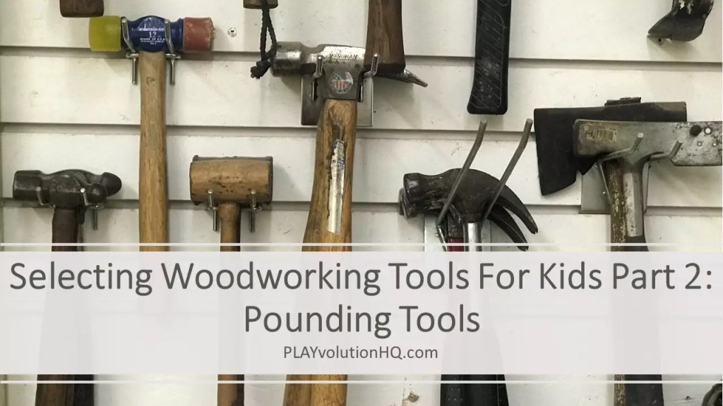 Selecting Woodworking Tools For Kids Part 2: Pounding Tools