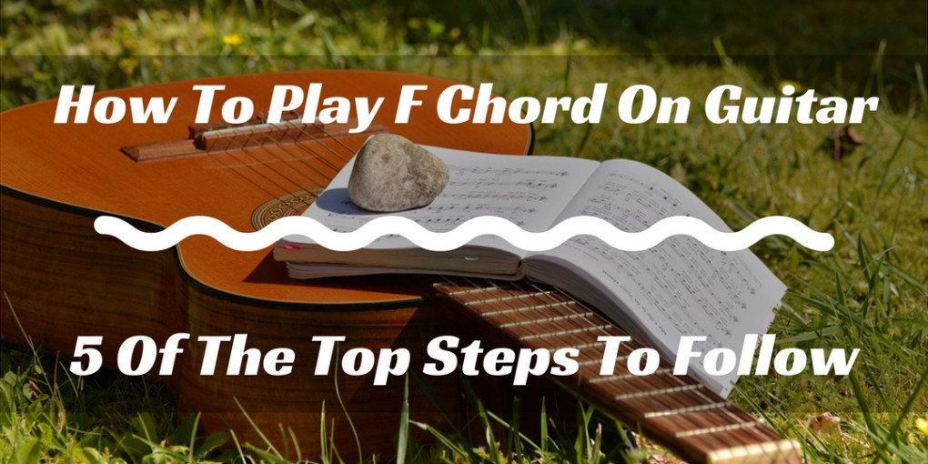 How To Play F Chord On Guitar 4 Of The Top Steps To Follow