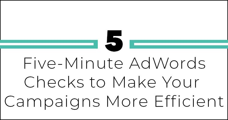 Five 5-Minute Checks to Make Your AdWords Campaign More Efficient