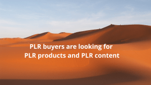PLR buyers are looking for PLR products and PLR content