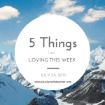 5 Things I am Loving This Week– July 24, 2015