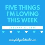 5 Things I'm Loving This Week–January 22, 2016