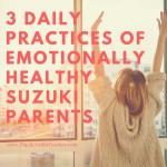 Three Daily Practices of Emotionally Healthy Suzuki Parents…