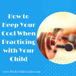How to Keep Your Cool When Practicing with Your Child