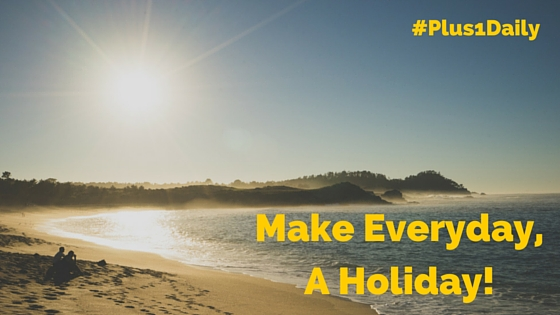 Make Everyday, A Holiday!