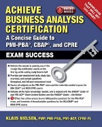 Achieve Business Analysis Certification:  A Concise Guide to PMI-PBA, CBAP, and CPRE Exam Success