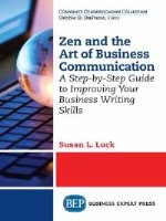 Zen and the Art of Business Communication: A Step-by-Step Guide to Improving Your Business Writing Skills
