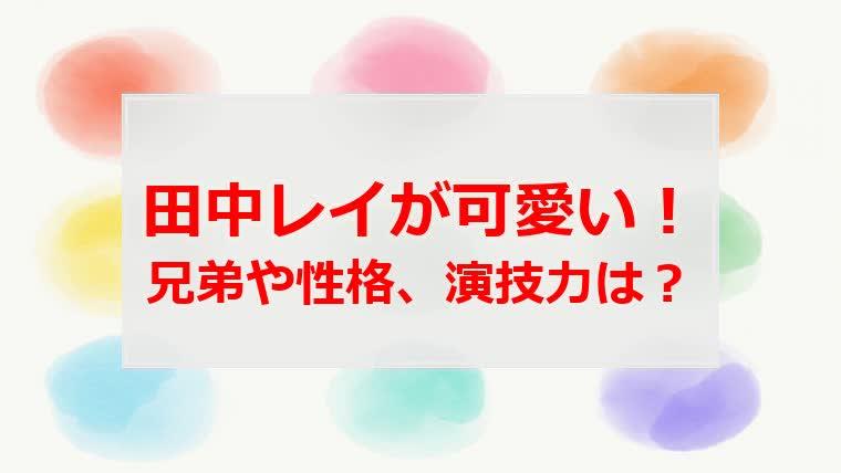 田中レイ(子役)の兄弟や性格、演技力は?直虎にも出演