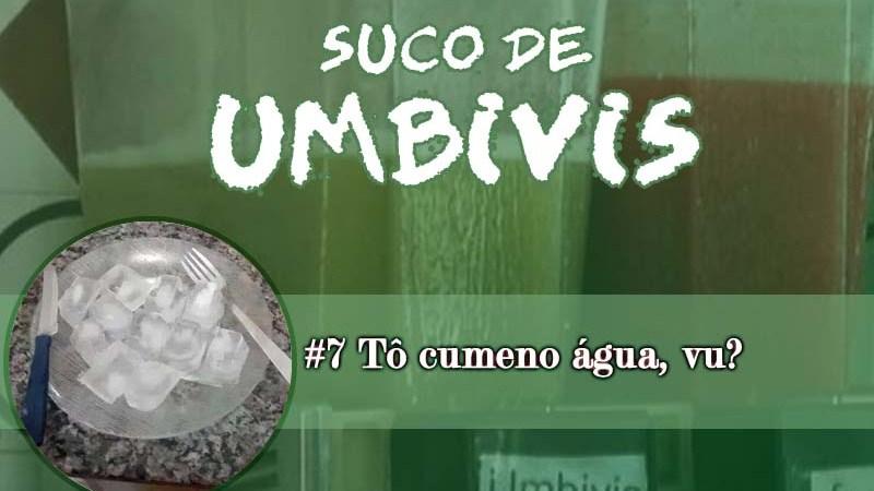 Suco de Umbivis 07 – Tô cumeno água, vu?!