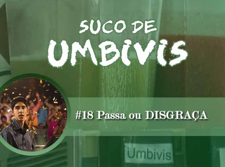Suco de Umbivis 18 – Passa ou DISGRAÇA!