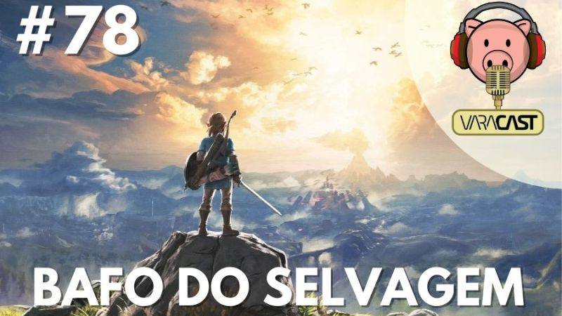 Varacast #78 – Zelda: Bafo do Selvagem