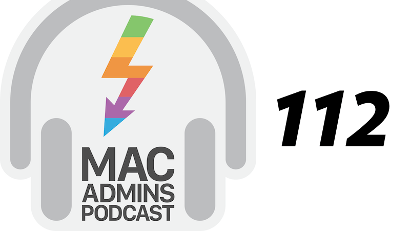 Episode 112 of the Mac Admins Podcast