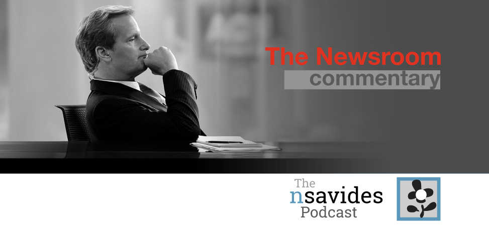 The Newsroom commentary on The nsavides Podcast