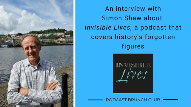 An interview with Simon Shaw about Invisible Lives, a podcast that covers history's forgotten figures