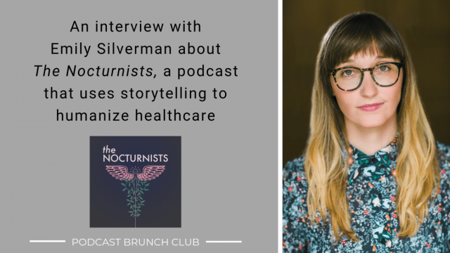An interview with Emily Silverman about The Nocturnists, a podcast that uses storytelling to humanize healthcare