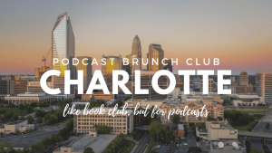 Podcast Brunch Club: Charlotte. Like book club, but for podcasts.