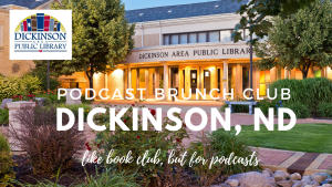 Podcast Brunch Club: Dickinson, North Dakota. Like book club, but for podcasts.