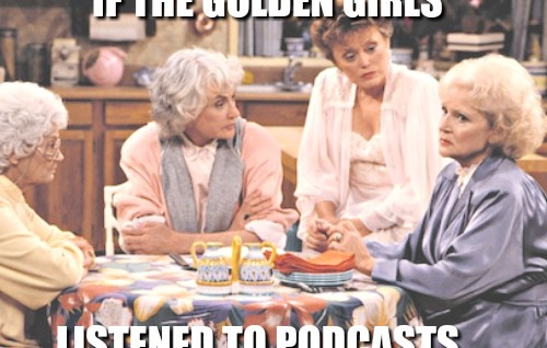 If The Golden Girls Listened To Podcasts