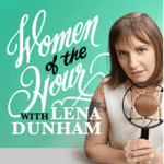 Women of the Hour Podcast with Lena Dunham | Podcasts for Women | Podcast Maniac Blog