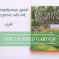 """""""The layered garden"""" czyli jak zaprojektować ogród piękny przez cały rok"""