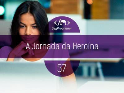 PP #57 – A jornada da heroína