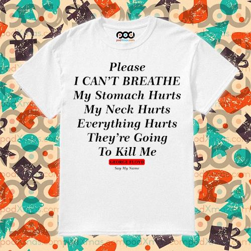 Please I can't breathe my stomach hurts my neck hurts George Floyd say my name t-shirt